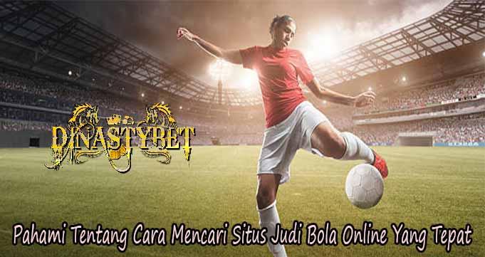 Pahami Tentang Cara Mencari Situs Judi Bola Online Yang Tepat